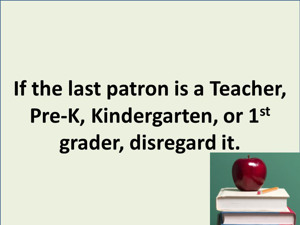 If the last patron is a Teacher, Pre-K, Kindergarten, or 1 st grader, disregard it.
