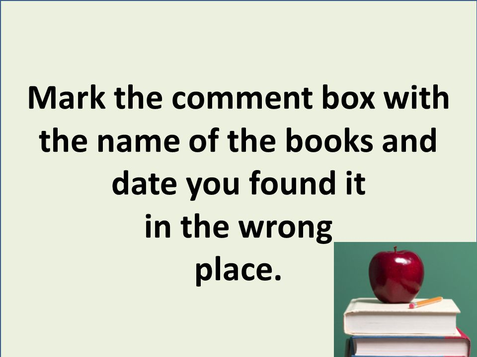 Mark the comment box with the name of the books and date you found it in the wrong place.