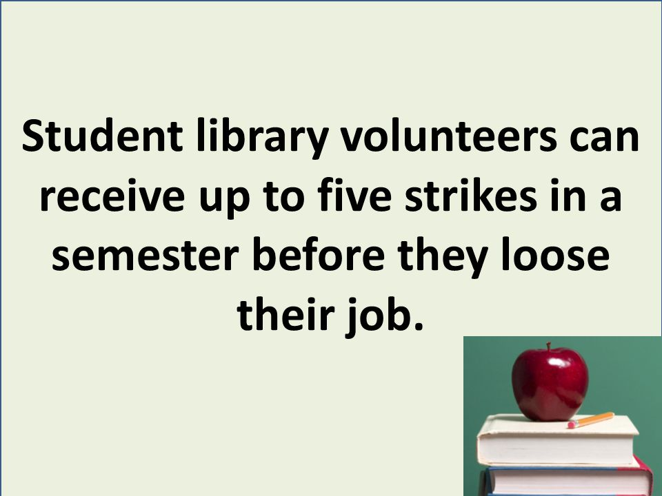 Student library volunteers can receive up to five strikes in a semester before they loose their job.