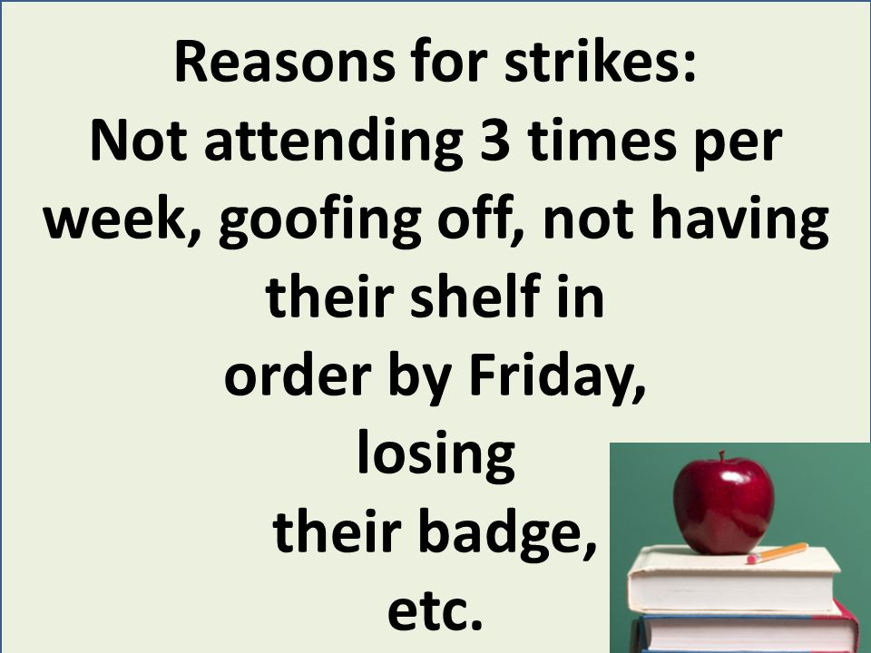 Reasons for strikes: Not attending 3 times per week, goofing off, not having their shelf in order by Friday, losing their badge, etc.