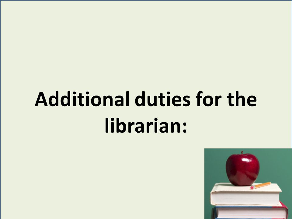 Additional duties for the librarian: