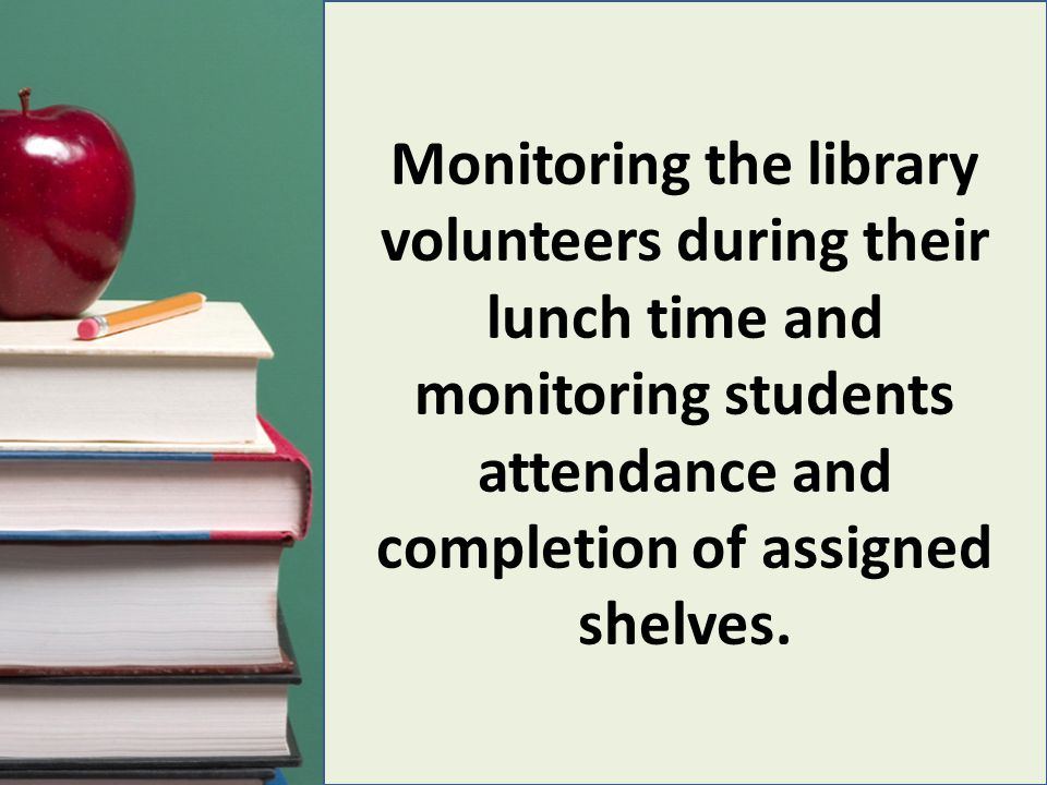 Monitoring the library volunteers during their lunch time and monitoring students attendance and completion of assigned shelves.