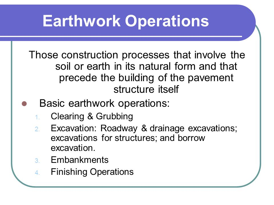Earthwork Operations Those construction processes that involve the soil or earth in its natural form and that precede the building of the pavement str