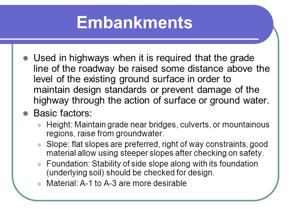 Embankments Used in highways when it is required that the grade line of the roadway be raised some distance above the level of the existing ground sur
