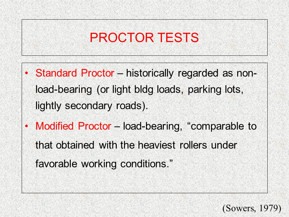 PROCTOR TESTS Standard Proctor – historically regarded as non- load-bearing (or light bldg loads, parking lots, lightly secondary roads).