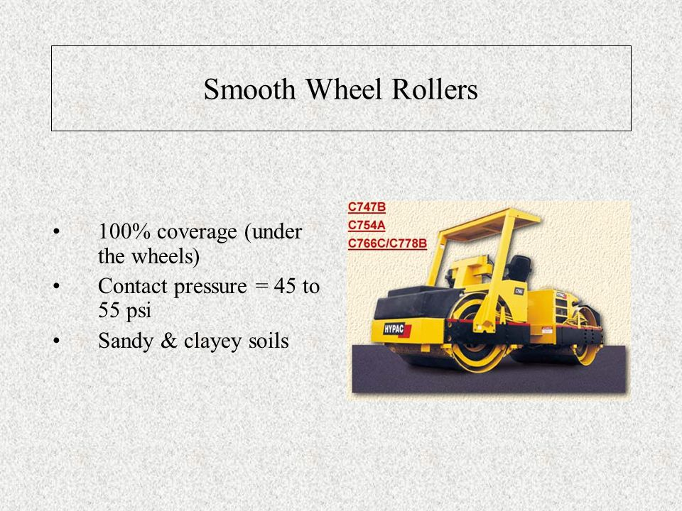 Smooth Wheel Rollers 100% coverage (under the wheels) Contact pressure = 45 to 55 psi Sandy & clayey soils
