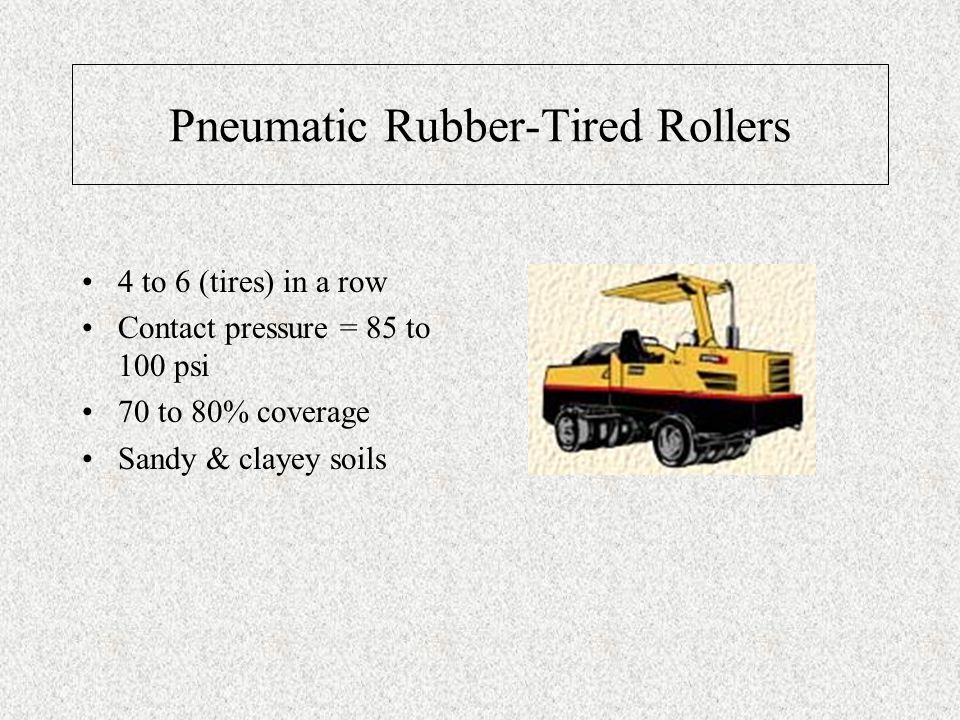 Pneumatic Rubber-Tired Rollers 4 to 6 (tires) in a row Contact pressure = 85 to 100 psi 70 to 80% coverage Sandy & clayey soils