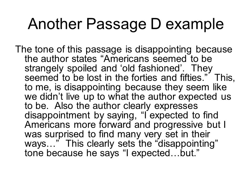 Another Passage D example The tone of this passage is disappointing because the author states Americans seemed to be strangely spoiled and 'old fashioned'.