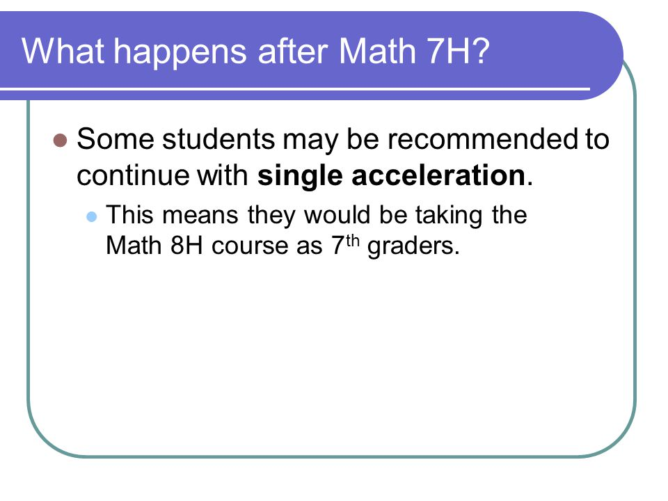 What happens after Math 7H.Some students may be recommended to continue with single acceleration.