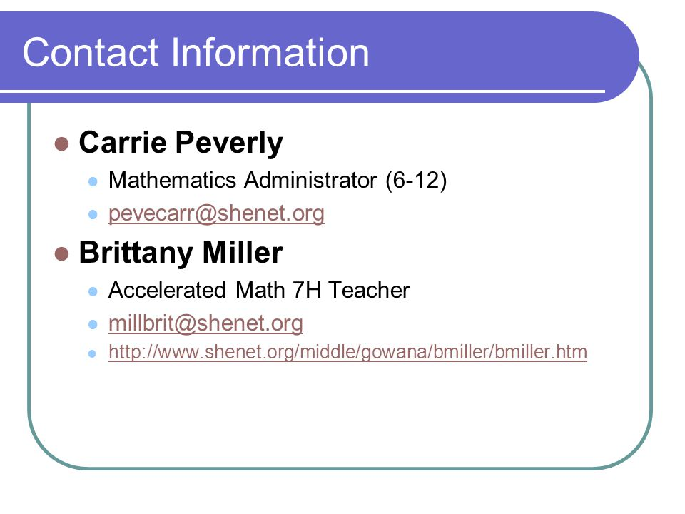 Contact Information Carrie Peverly Mathematics Administrator (6-12) pevecarr@shenet.org Brittany Miller Accelerated Math 7H Teacher millbrit@shenet.org http://www.shenet.org/middle/gowana/bmiller/bmiller.htm