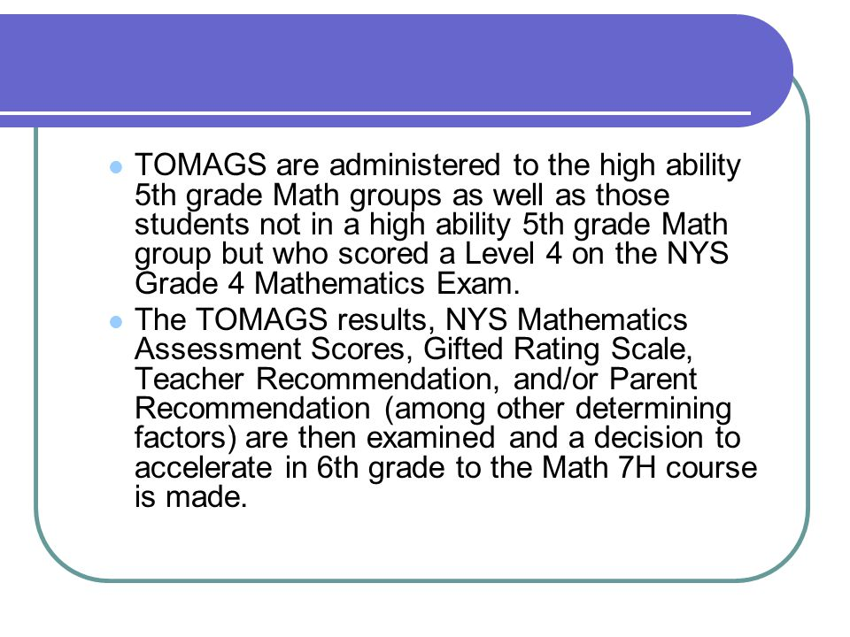 TOMAGS are administered to the high ability 5th grade Math groups as well as those students not in a high ability 5th grade Math group but who scored a Level 4 on the NYS Grade 4 Mathematics Exam.