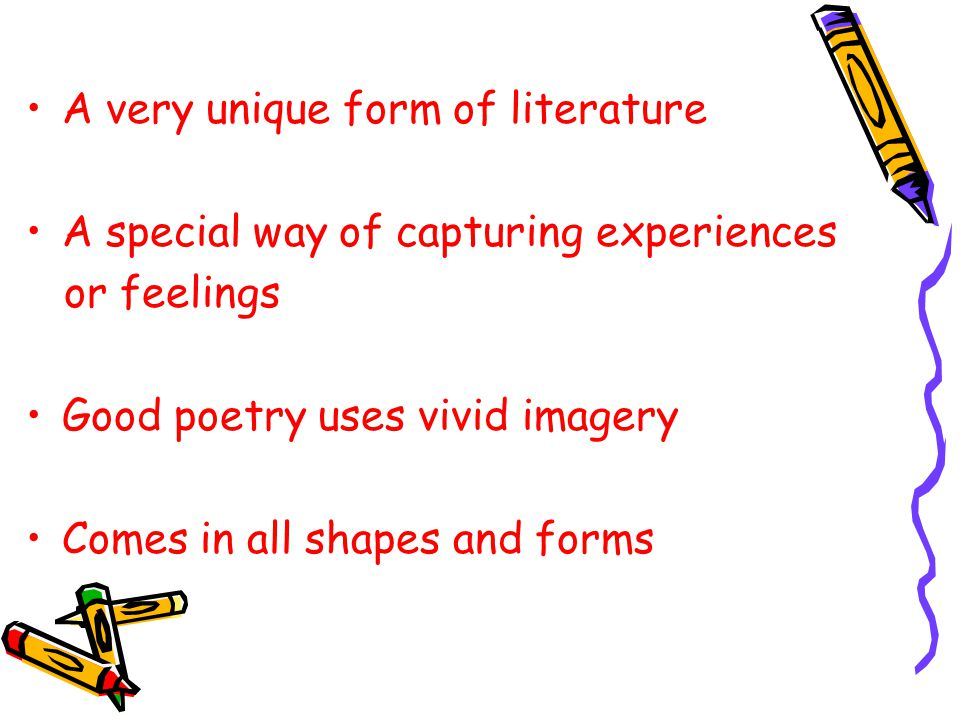 A very unique form of literature A special way of capturing experiences or feelings Good poetry uses vivid imagery Comes in all shapes and forms