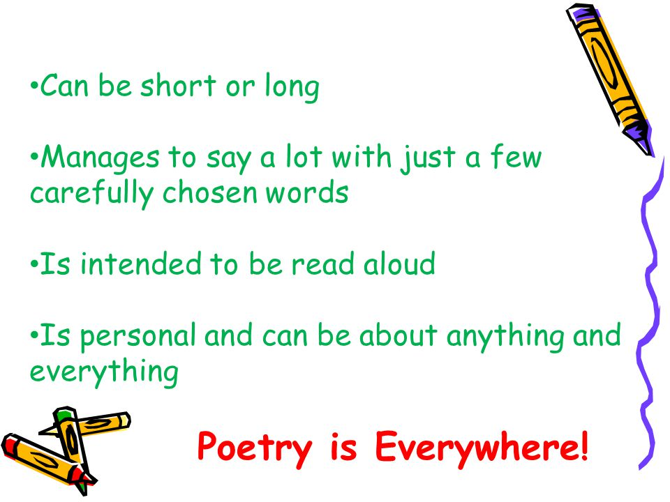 Can be short or long Manages to say a lot with just a few carefully chosen words Is intended to be read aloud Is personal and can be about anything and everything Poetry is Everywhere!
