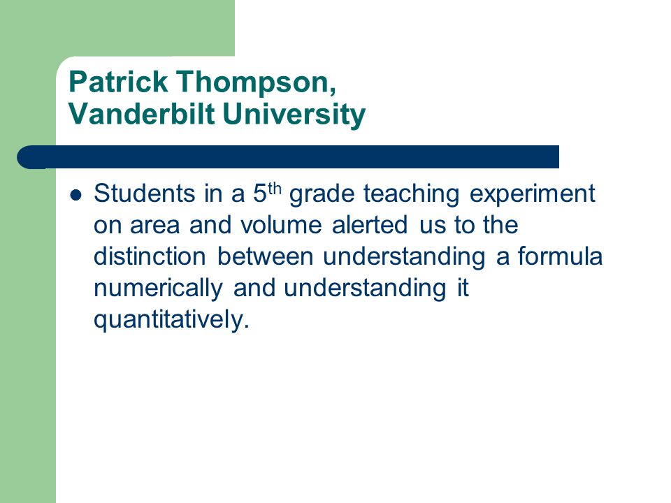 Patrick Thompson, Vanderbilt University Students in a 5 th grade teaching experiment on area and volume alerted us to the distinction between understanding a formula numerically and understanding it quantitatively.