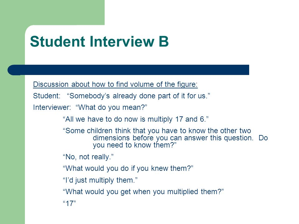Student Interview B Discussion about how to find volume of the figure: Student: Somebody's already done part of it for us. Interviewer: What do you mean All we have to do now is multiply 17 and 6. Some children think that you have to know the other two dimensions before you can answer this question.
