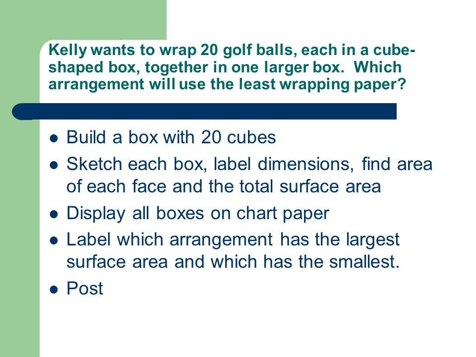 Kelly wants to wrap 20 golf balls, each in a cube- shaped box, together in one larger box.