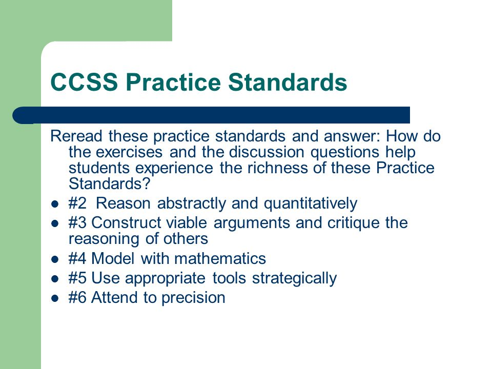 CCSS Practice Standards Reread these practice standards and answer: How do the exercises and the discussion questions help students experience the richness of these Practice Standards.