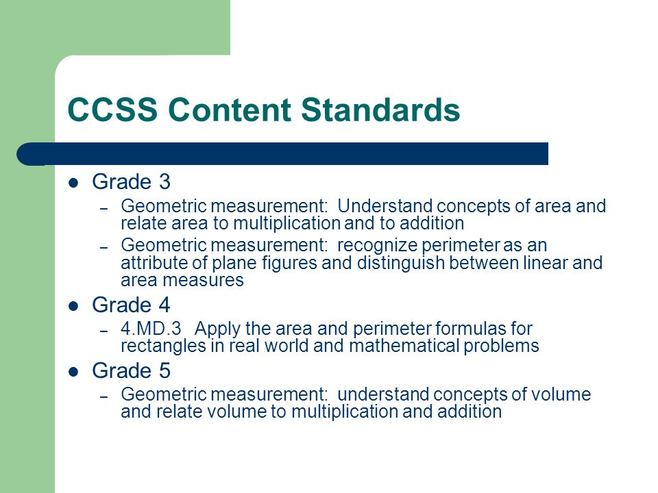 CCSS Content Standards Grade 3 – Geometric measurement: Understand concepts of area and relate area to multiplication and to addition – Geometric measurement: recognize perimeter as an attribute of plane figures and distinguish between linear and area measures Grade 4 – 4.MD.3 Apply the area and perimeter formulas for rectangles in real world and mathematical problems Grade 5 – Geometric measurement: understand concepts of volume and relate volume to multiplication and addition