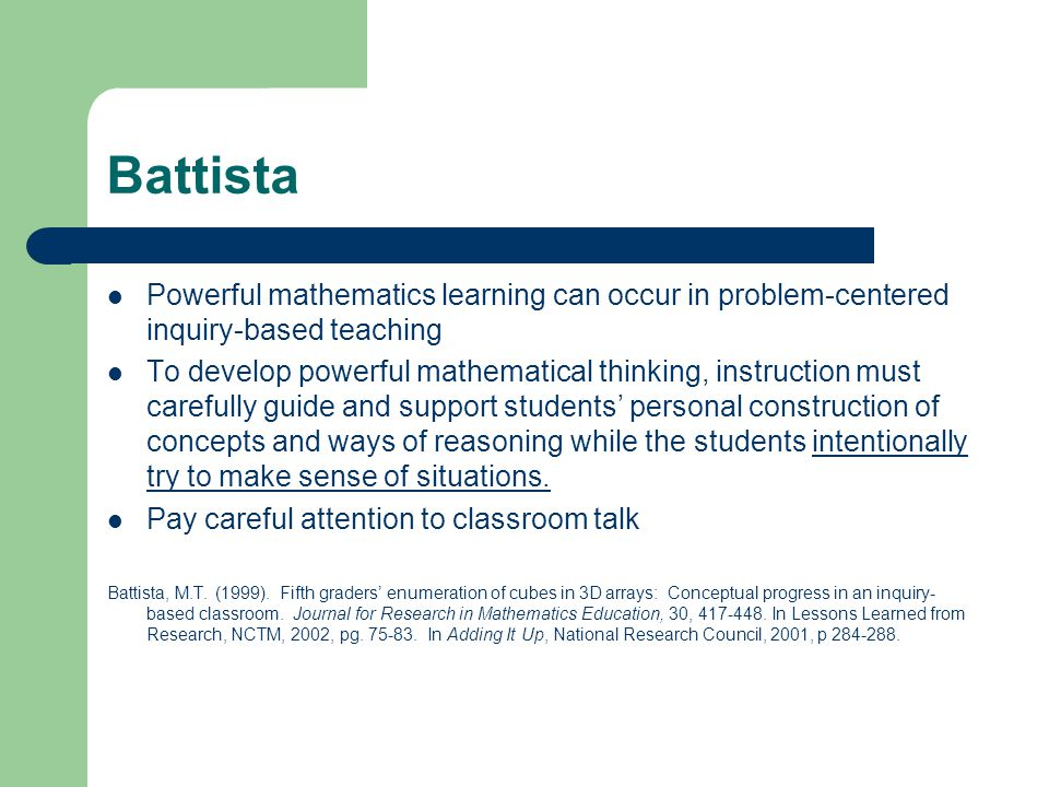 Battista Powerful mathematics learning can occur in problem-centered inquiry-based teaching To develop powerful mathematical thinking, instruction must carefully guide and support students' personal construction of concepts and ways of reasoning while the students intentionally try to make sense of situations.