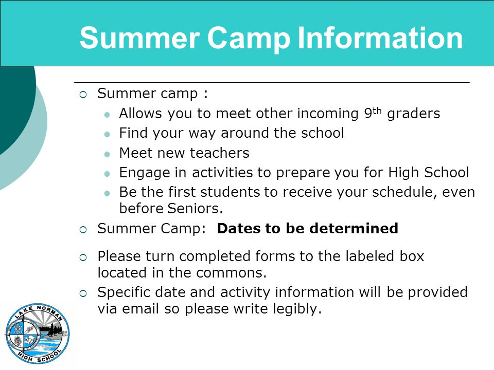 Summer Camp Information  Summer camp : Allows you to meet other incoming 9 th graders Find your way around the school Meet new teachers Engage in activities to prepare you for High School Be the first students to receive your schedule, even before Seniors.