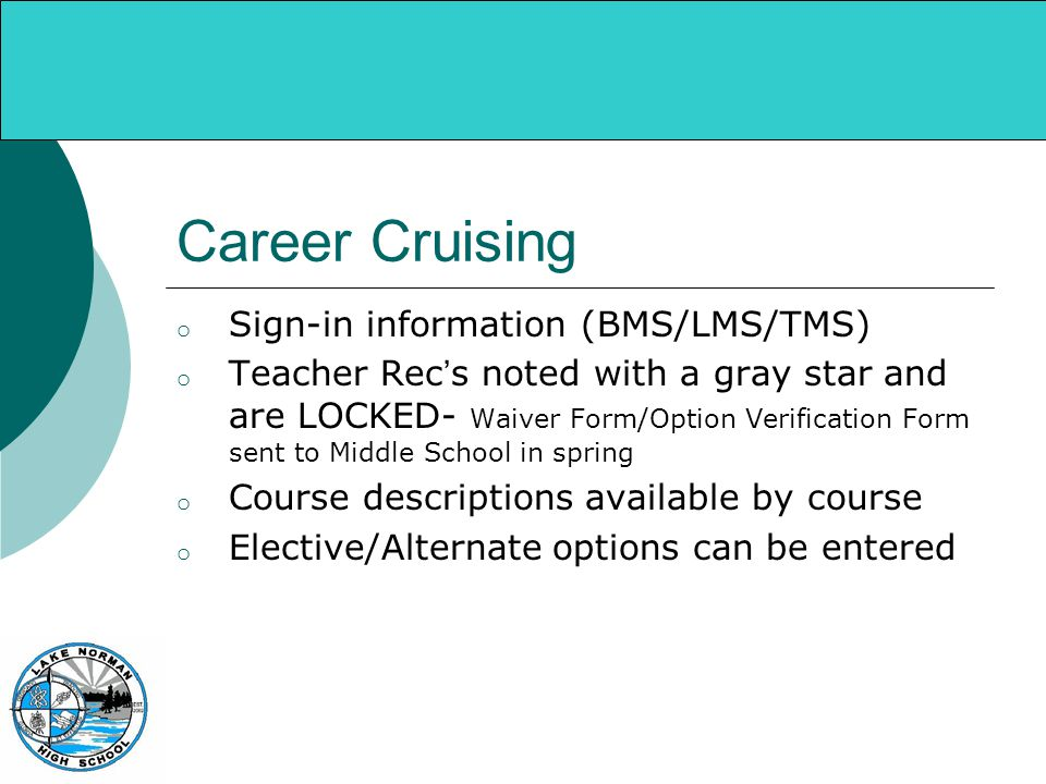 Career Cruising o Sign-in information (BMS/LMS/TMS) o Teacher Rec's noted with a gray star and are LOCKED- Waiver Form/Option Verification Form sent to Middle School in spring o Course descriptions available by course o Elective/Alternate options can be entered