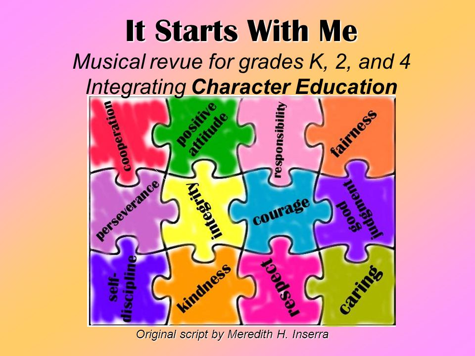 It Starts With Me Musical revue for grades K, 2, and 4 Integrating Character Education Original script by Meredith H. Inserra