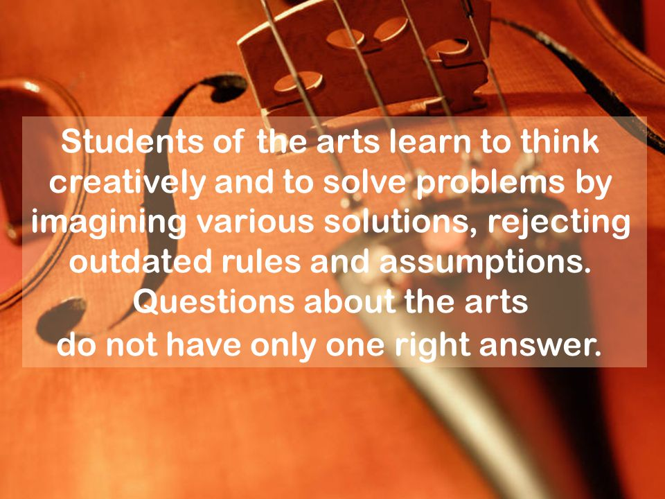 Students of the arts learn to think creatively and to solve problems by imagining various solutions, rejecting outdated rules and assumptions. Questio