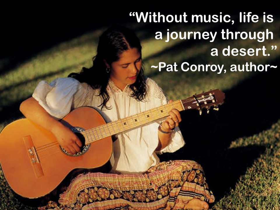 """""""Without music, life is a journey through a desert."""" ~Pat Conroy, author~"""