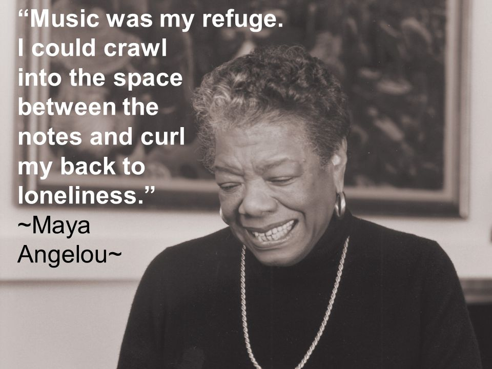 """""""Music was my refuge. I could crawl into the space between the notes and curl my back to loneliness."""" ~Maya Angelou~"""