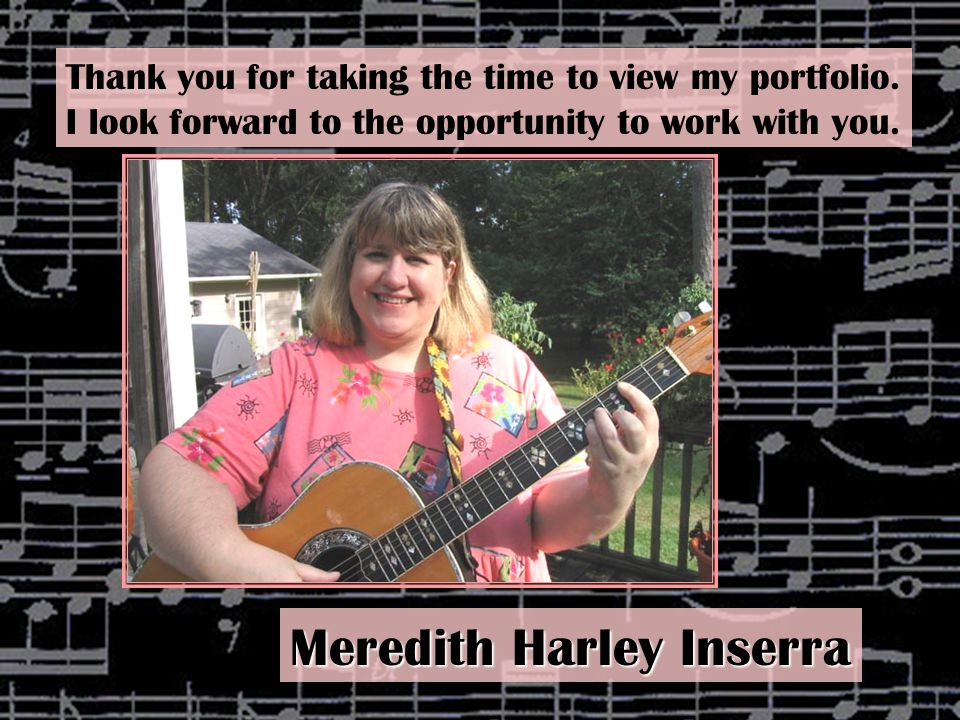 Thank you for taking the time to view my portfolio. I look forward to the opportunity to work with you. Meredith Harley Inserra
