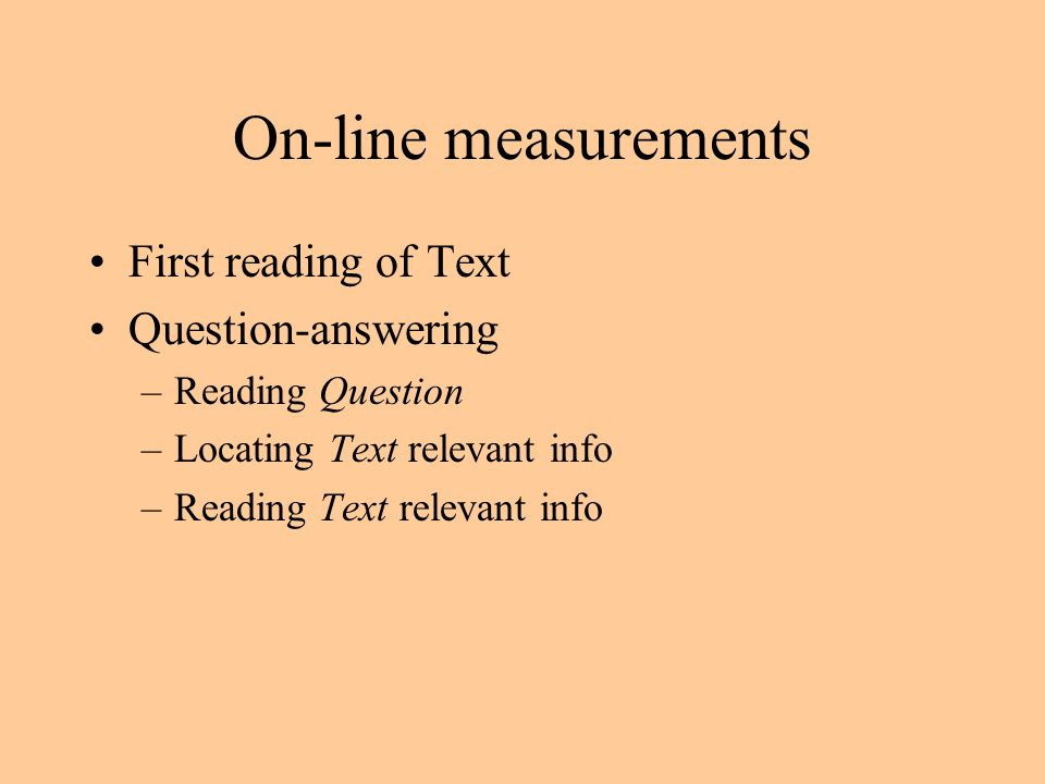 On-line measurements First reading of Text Question-answering –Reading Question –Locating Text relevant info –Reading Text relevant info