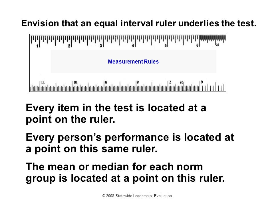 © 2008 Statewide Leadership: Evaluation Every item in the test is located at a point on the ruler. Every person's performance is located at a point on