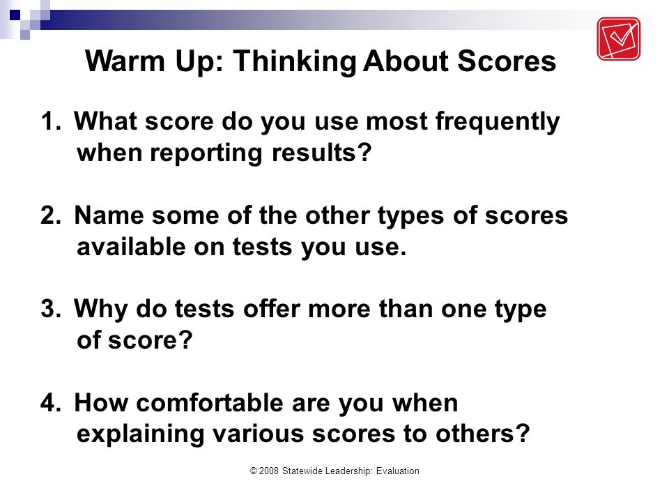 © 2008 Statewide Leadership: Evaluation 1.What score do you use most frequently when reporting results? 2.Name some of the other types of scores avail