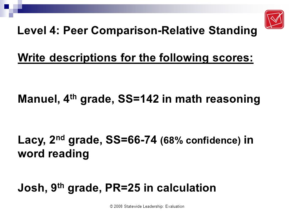 © 2008 Statewide Leadership: Evaluation Level 4: Peer Comparison-Relative Standing Write descriptions for the following scores: Manuel, 4 th grade, SS