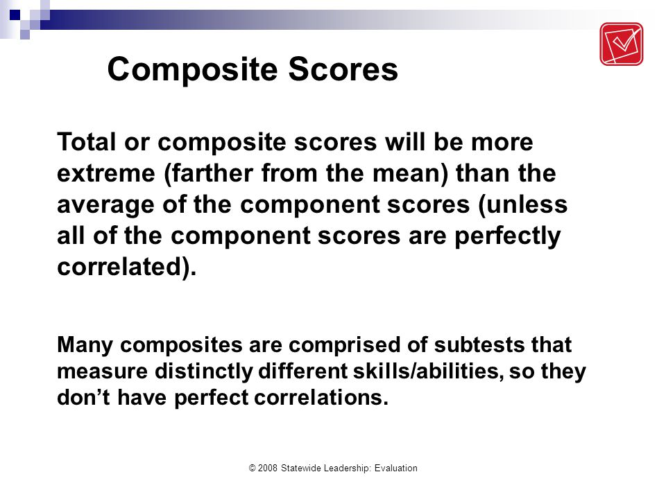 © 2008 Statewide Leadership: Evaluation Total or composite scores will be more extreme (farther from the mean) than the average of the component score