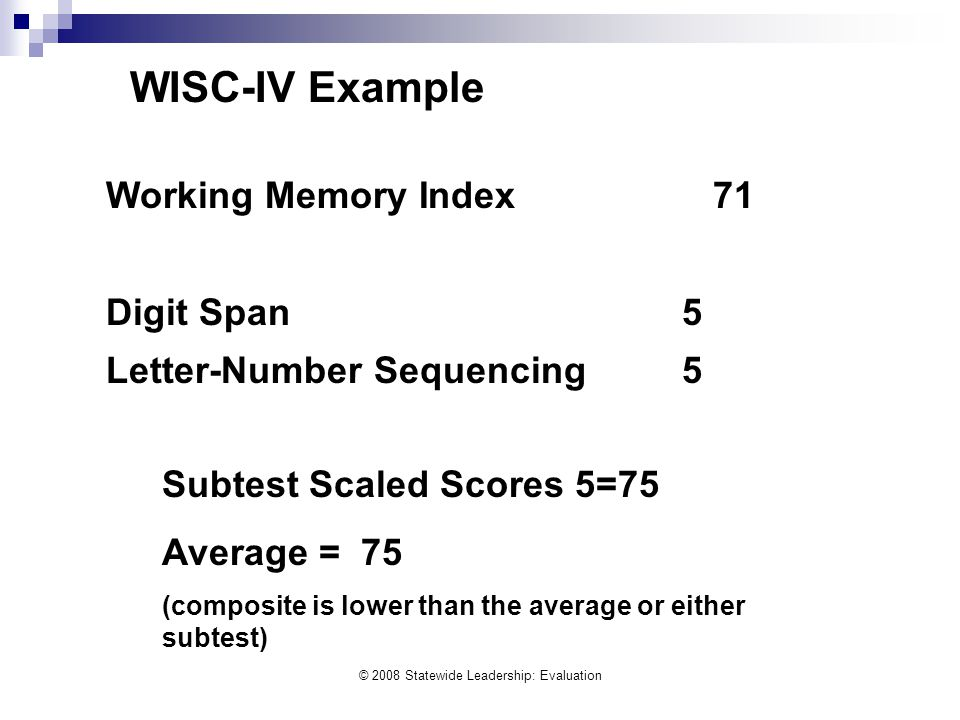 © 2008 Statewide Leadership: Evaluation Working Memory Index 71 Digit Span5 Letter-Number Sequencing5 Subtest Scaled Scores 5=75 Average = 75 (composi