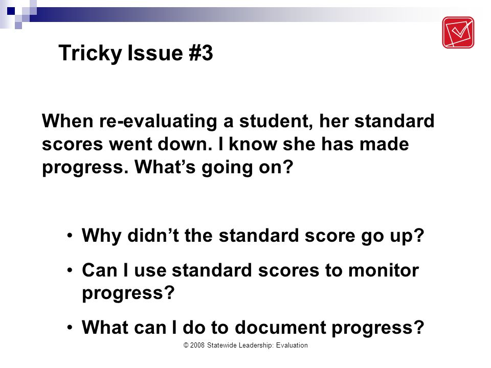 © 2008 Statewide Leadership: Evaluation Tricky Issue #3 When re-evaluating a student, her standard scores went down. I know she has made progress. Wha