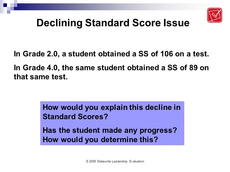 © 2008 Statewide Leadership: Evaluation Declining Standard Score Issue In Grade 2.0, a student obtained a SS of 106 on a test. In Grade 4.0, the same