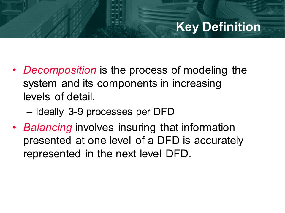Key Definition Decomposition is the process of modeling the system and its components in increasing levels of detail.
