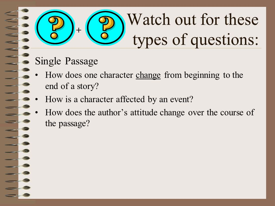 Watch out for these types of questions: Single Passage How does one character change from beginning to the end of a story.
