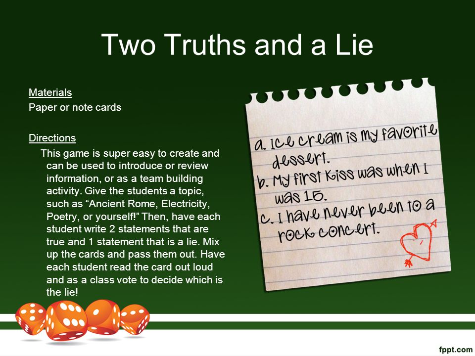 Two Truths and a Lie Materials Paper or note cards Directions This game is super easy to create and can be used to introduce or review information, or