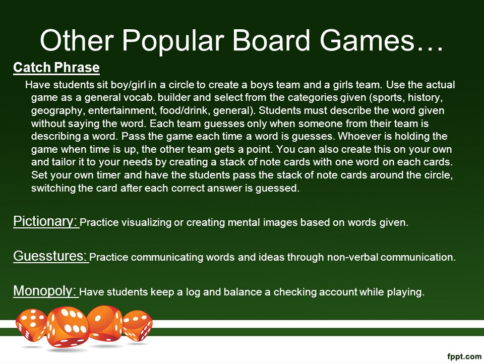 Other Popular Board Games… Catch Phrase Have students sit boy/girl in a circle to create a boys team and a girls team. Use the actual game as a genera