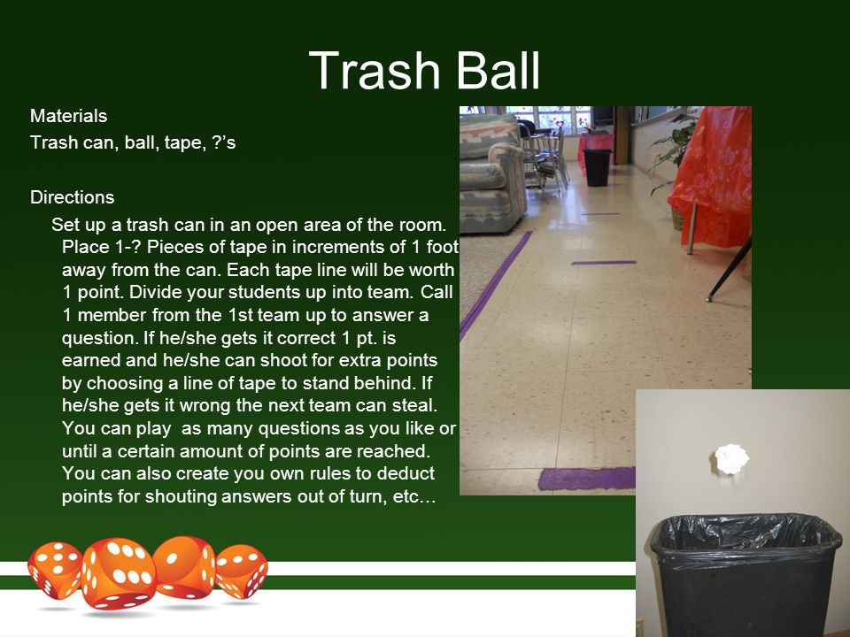 Trash Ball Materials Trash can, ball, tape, ?'s Directions Set up a trash can in an open area of the room. Place 1-? Pieces of tape in increments of 1