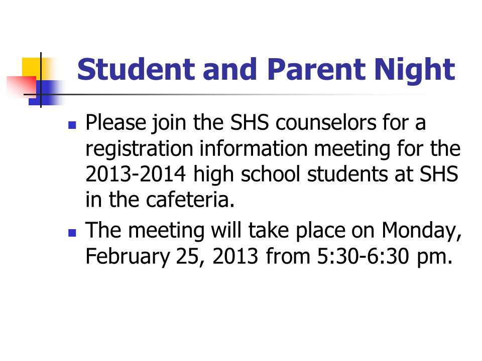 Student and Parent Night Please join the SHS counselors for a registration information meeting for the 2013-2014 high school students at SHS in the cafeteria.