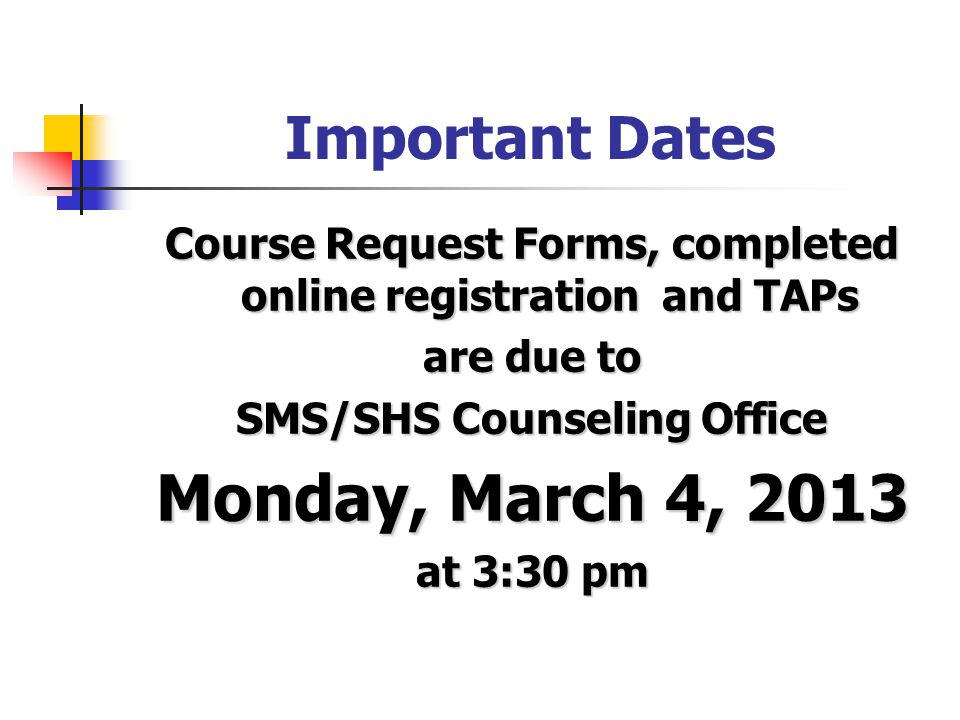 Important Dates Course Request Forms, completed online registration and TAPs are due to SMS/SHS Counseling Office Monday, March 4, 2013 at 3:30 pm