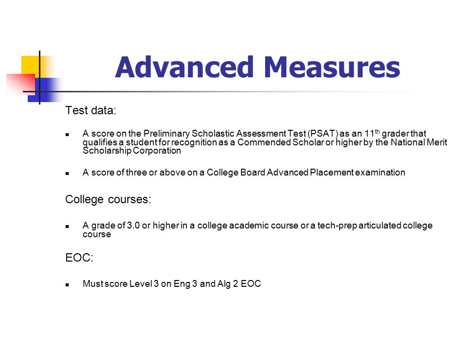 Advanced Measures Test data: A score on the Preliminary Scholastic Assessment Test (PSAT) as an 11 th grader that qualifies a student for recognition as a Commended Scholar or higher by the National Merit Scholarship Corporation A score of three or above on a College Board Advanced Placement examination College courses: A grade of 3.0 or higher in a college academic course or a tech-prep articulated college course EOC: Must score Level 3 on Eng 3 and Alg 2 EOC