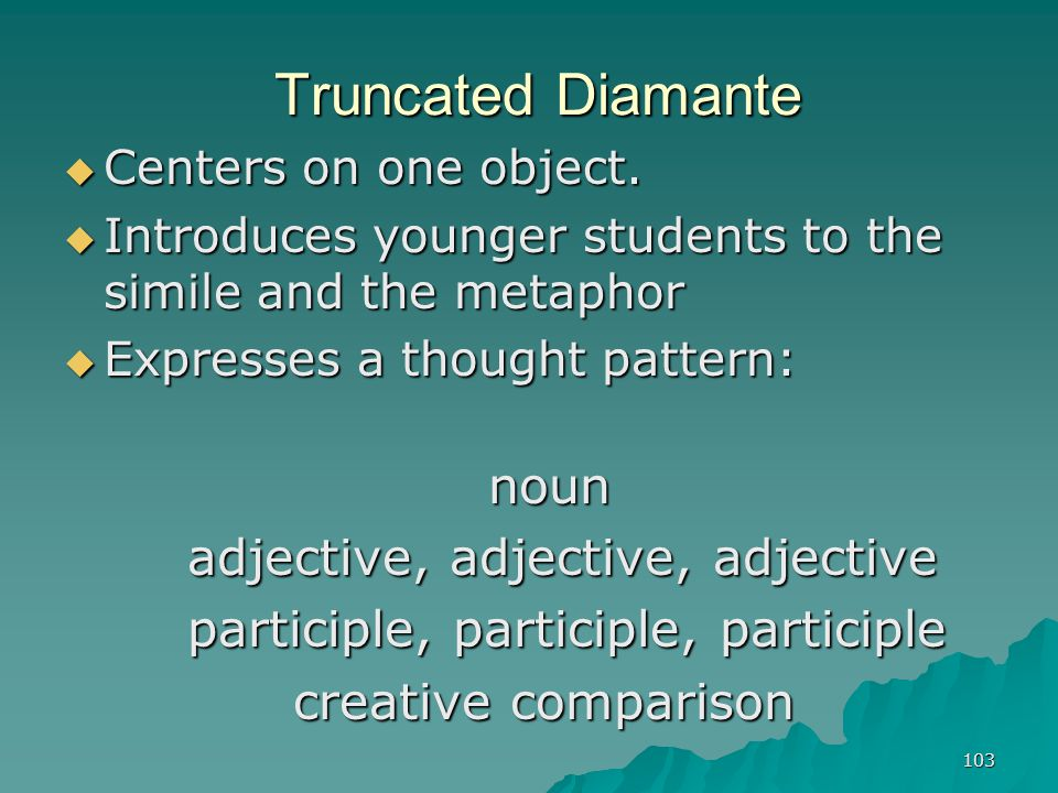 103 Truncated Diamante  Centers on one object.  Introduces younger students to the simile and the metaphor  Expresses a thought pattern: noun noun