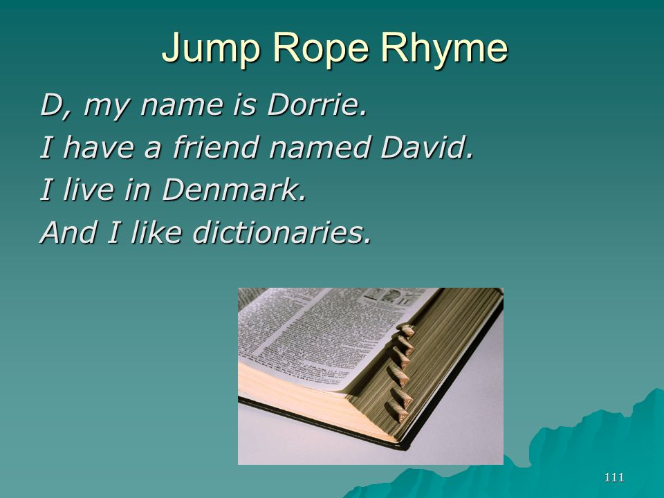 111 Jump Rope Rhyme D, my name is Dorrie. I have a friend named David. I live in Denmark. And I like dictionaries.