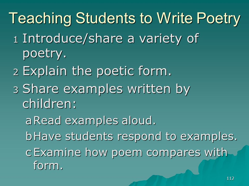 112 Teaching Students to Write Poetry 1 Introduce/share a variety of poetry. 2 Explain the poetic form. 3 Share examples written by children: aRead ex