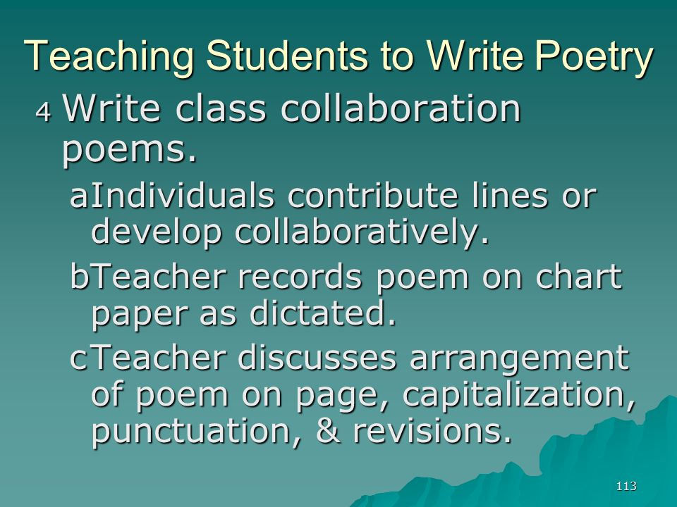113 Teaching Students to Write Poetry 4 Write class collaboration poems. aIndividuals contribute lines or develop collaboratively. bTeacher records po